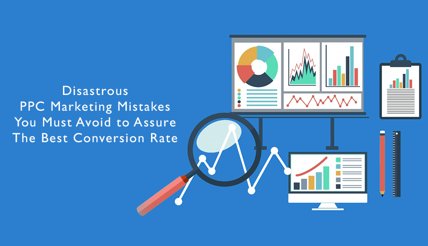 Disastrous PPC Marketing Mistakes You Must Avoid to Assure The Best Conversion Rate