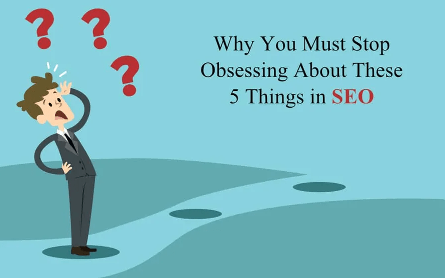 Why You Must Stop Obsessing About These 5 Things in SEO?