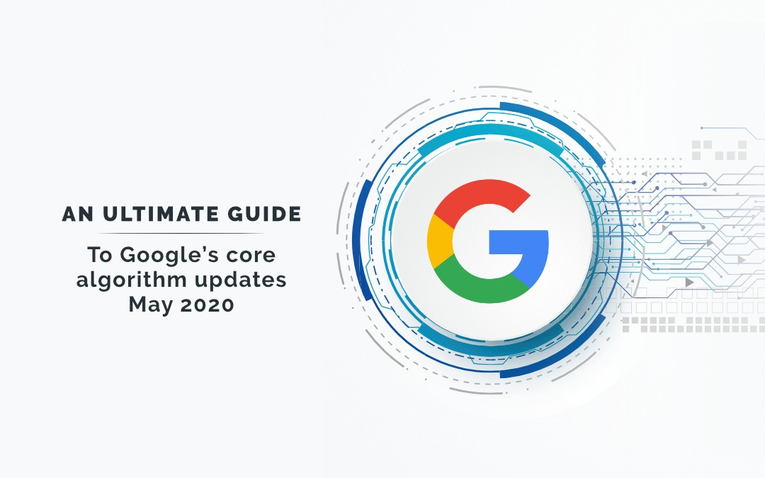 An Ultimate Guide to Google's Core Algorithm Updates May 2020